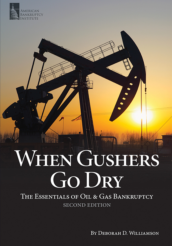 When Gushers Go Dry: The Essentials of Oil & Gas Bankruptcy, 2nd Edition